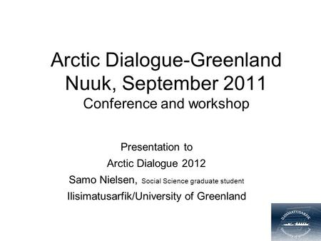 Arctic Dialogue-Greenland Nuuk, September 2011 Conference and workshop Presentation to Arctic Dialogue 2012 Samo Nielsen, Social Science graduate student.