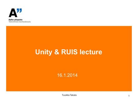 1 16.1.2014 Tuukka Takala Unity & RUIS lecture. 2 Tuukka Takala About the course assignments Start thinking about project assignment ideas. Examples: