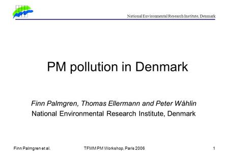 Finn Palmgren et al.TFMM PM Workshop, Paris 20061 National Environmental Research Institute, Denmark PM pollution in Denmark Finn Palmgren, Thomas Ellermann.