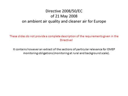 Directive 2008/50/EC of 21 May 2008 on ambient air quality and cleaner air for Europe These slides do not provide a complete description of the requirements.
