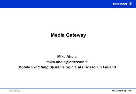 Media Gateway 1 Mika Ahola 22.11.99 Media Gateway Mika Ahola Mobile Switching Systems Unit, L M Ericsson in Finland.