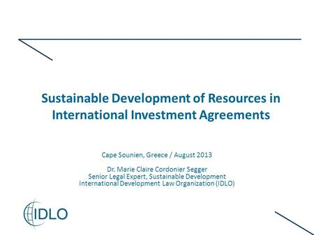 Sustainable Development of Resources in International Investment Agreements Cape Sounien, Greece / August 2013 Dr. Marie Claire Cordonier Segger Senior.