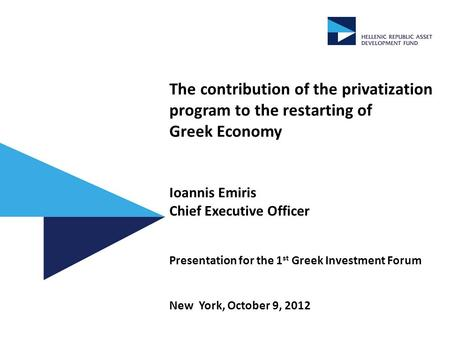 The contribution of the privatization program to the restarting of Greek Economy Ioannis Emiris Chief Executive Officer Presentation for the 1 st Greek.