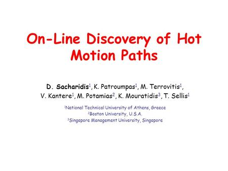 On-Line Discovery of Hot Motion Paths D. Sacharidis 1, K. Patroumpas 1, M. Terrovitis 1, V. Kantere 1, M. Potamias 2, K. Mouratidis 3, T. Sellis 1 1 National.