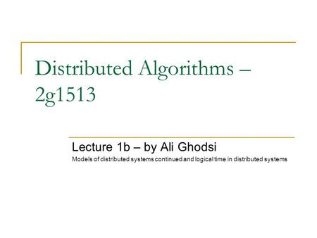 Distributed Algorithms – 2g1513 Lecture 1b – by Ali Ghodsi Models of distributed systems continued and logical time in distributed systems.