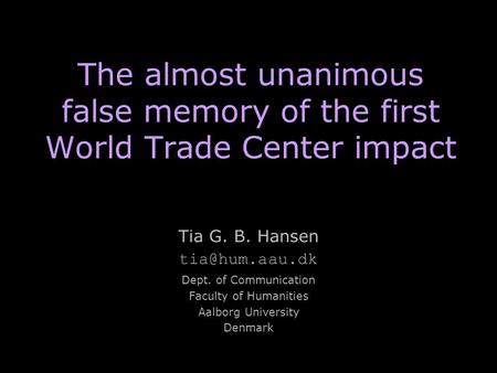 The almost unanimous false memory of the first World Trade Center impact Tia G. B. Hansen Dept. of Communication Faculty of Humanities Aalborg.