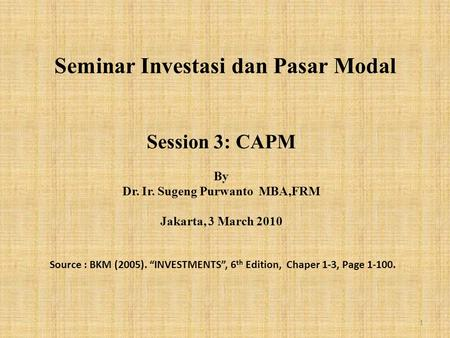 "Seminar Investasi dan Pasar Modal Session 3: CAPM By Dr. Ir. Sugeng Purwanto MBA,FRM Jakarta, 3 March 2010 Source : BKM (2005). ""INVESTMENTS"", 6 th Edition,"