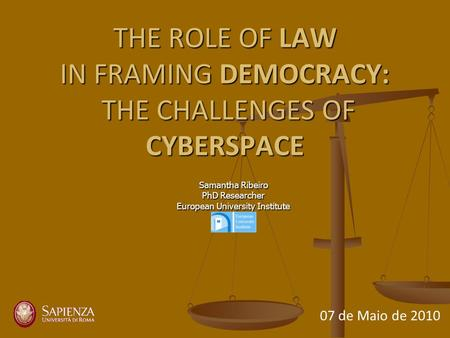 THE ROLE OF LAW IN FRAMING DEMOCRACY: THE CHALLENGES OF CYBERSPACE Samantha Ribeiro PhD Researcher European University Institute 07 de Maio de 2010.