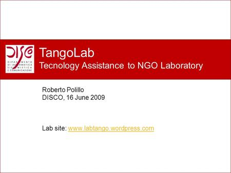 Perché un nuovo laboratorio? TangoLab Tecnology Assistance to NGO Laboratory Roberto Polillo DISCO, 16 June 2009 Lab site: www.labtango.wordpress.comwww.labtango.wordpress.com.