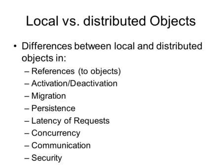 Local vs. distributed Objects Differences between local and distributed objects in: –References (to objects) –Activation/Deactivation –Migration –Persistence.