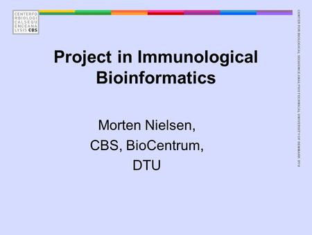 CENTER FOR BIOLOGICAL SEQUENCE ANALYSISTECHNICAL UNIVERSITY OF DENMARK DTU Project in Immunological Bioinformatics Morten Nielsen, CBS, BioCentrum, DTU.