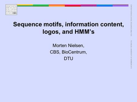 CENTER FOR BIOLOGICAL SEQUENCE ANALYSISTECHNICAL UNIVERSITY OF DENMARK DTU Sequence motifs, information content, logos, and HMM's Morten Nielsen, CBS,