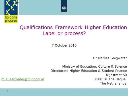 1 Qualifications Framework Higher Education Label or process? 7 October 2010 Dr Marlies Leegwater Ministry of Education, Culture & Science Directorate.