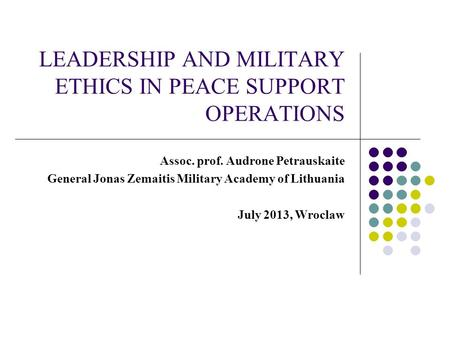 LEADERSHIP AND MILITARY ETHICS IN PEACE SUPPORT OPERATIONS Assoc. prof. Audrone Petrauskaite General Jonas Zemaitis Military Academy of Lithuania July.