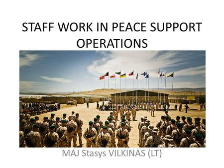 STAFF WORK IN PEACE SUPPORT OPERATIONS MAJ Stasys VILKINAS (LT)