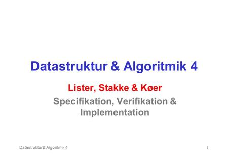 Datastruktur & Algoritmik 41 Lister, Stakke & Køer Specifikation, Verifikation & Implementation.