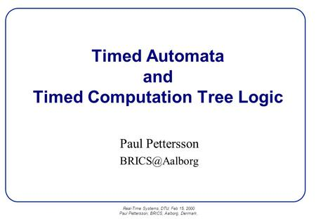 Real-Time Systems, DTU, Feb 15, 2000 Paul Pettersson, BRICS, Aalborg, Denmark. Timed Automata and Timed Computation Tree Logic Paul Pettersson