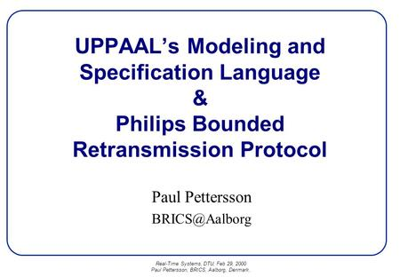 Real-Time Systems, DTU, Feb 29, 2000 Paul Pettersson, BRICS, Aalborg, Denmark. UPPAAL's Modeling and Specification Language & Philips Bounded Retransmission.
