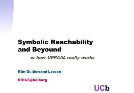 UCb Symbolic Reachability and Beyound or how UPPAAL really works Kim Guldstrand Larsen