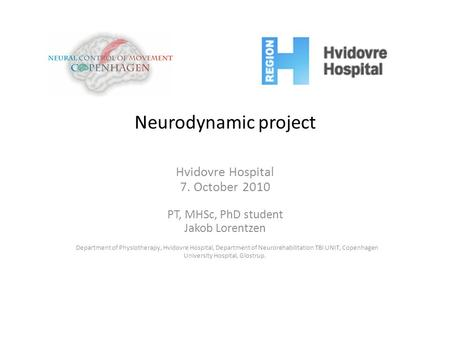Neurodynamic project Hvidovre Hospital 7. October 2010 PT, MHSc, PhD student Jakob Lorentzen Department of Physiotherapy, Hvidovre Hospital, Department.