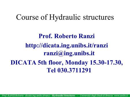 Prof. Roberto Ranzi  DICATA 5th floor, Monday 15.30-17.30, Tel 030.3711291 Course of Hydraulic structures.