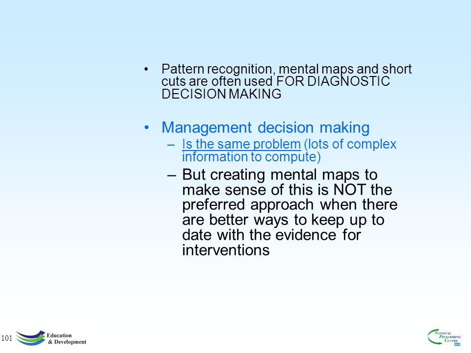 101 Pattern recognition, mental maps and short cuts are often used FOR DIAGNOSTIC DECISION MAKING Management decision making –Is the same problem (lots of complex information to compute) –But creating mental maps to make sense of this is NOT the preferred approach when there are better ways to keep up to date with the evidence for interventions