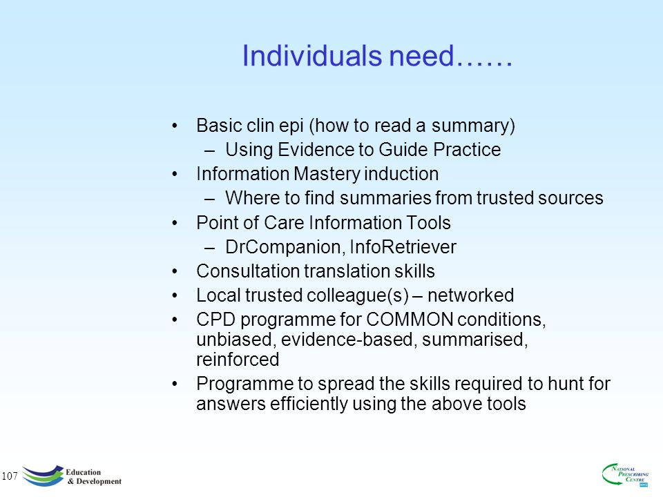 107 Individuals need…… Basic clin epi (how to read a summary) –Using Evidence to Guide Practice Information Mastery induction –Where to find summaries from trusted sources Point of Care Information Tools –DrCompanion, InfoRetriever Consultation translation skills Local trusted colleague(s) – networked CPD programme for COMMON conditions, unbiased, evidence-based, summarised, reinforced Programme to spread the skills required to hunt for answers efficiently using the above tools