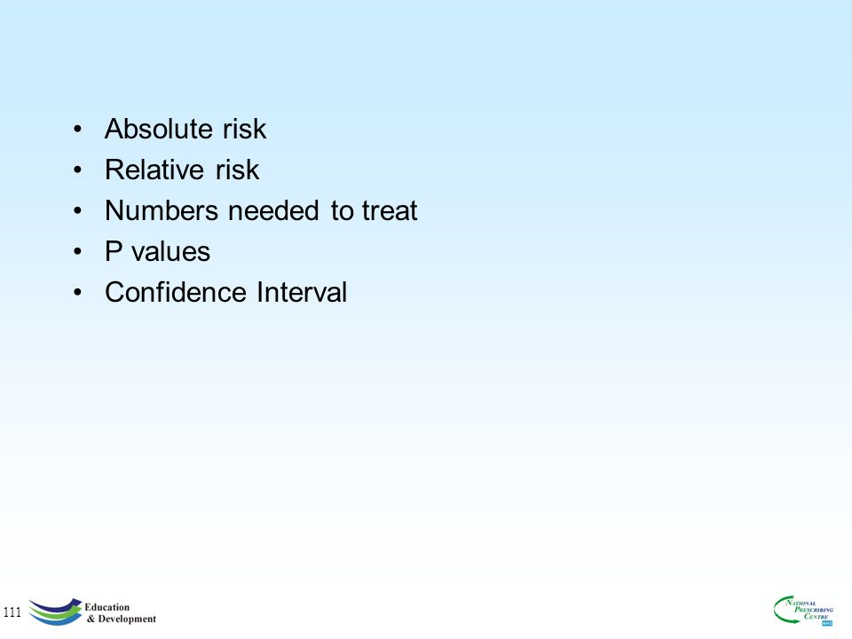 111 Absolute risk Relative risk Numbers needed to treat P values Confidence Interval