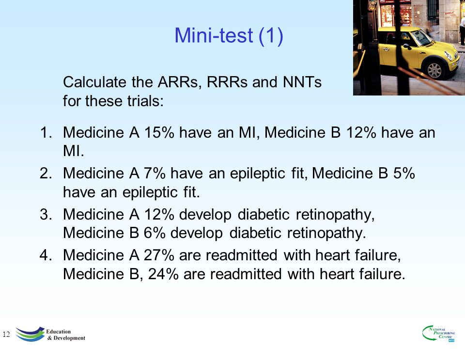 12 Mini-test (1) Calculate the ARRs, RRRs and NNTs for these trials: 1.Medicine A 15% have an MI, Medicine B 12% have an MI.