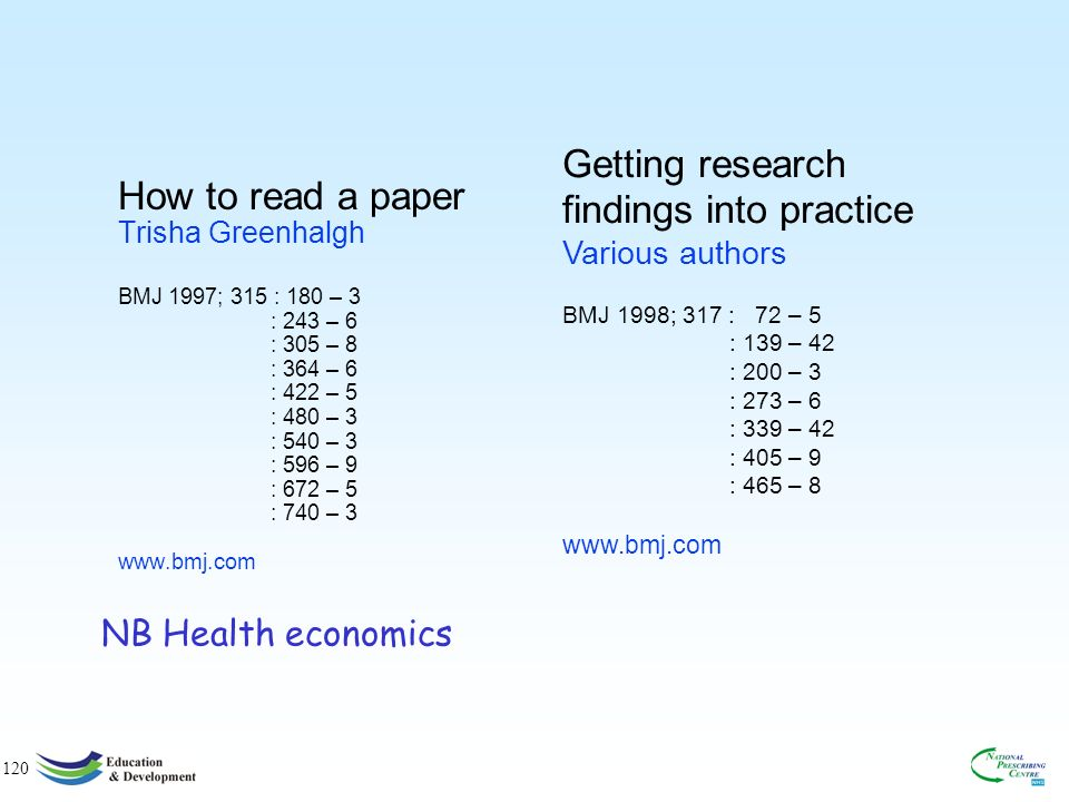 120 How to read a paper Trisha Greenhalgh BMJ 1997; 315 : 180 – 3 : 243 – 6 : 305 – 8 : 364 – 6 : 422 – 5 : 480 – 3 : 540 – 3 : 596 – 9 : 672 – 5 : 740 – 3 www.bmj.com Getting research findings into practice Various authors BMJ 1998; 317 : 72 – 5 : 139 – 42 : 200 – 3 : 273 – 6 : 339 – 42 : 405 – 9 : 465 – 8 www.bmj.com NB Health economics