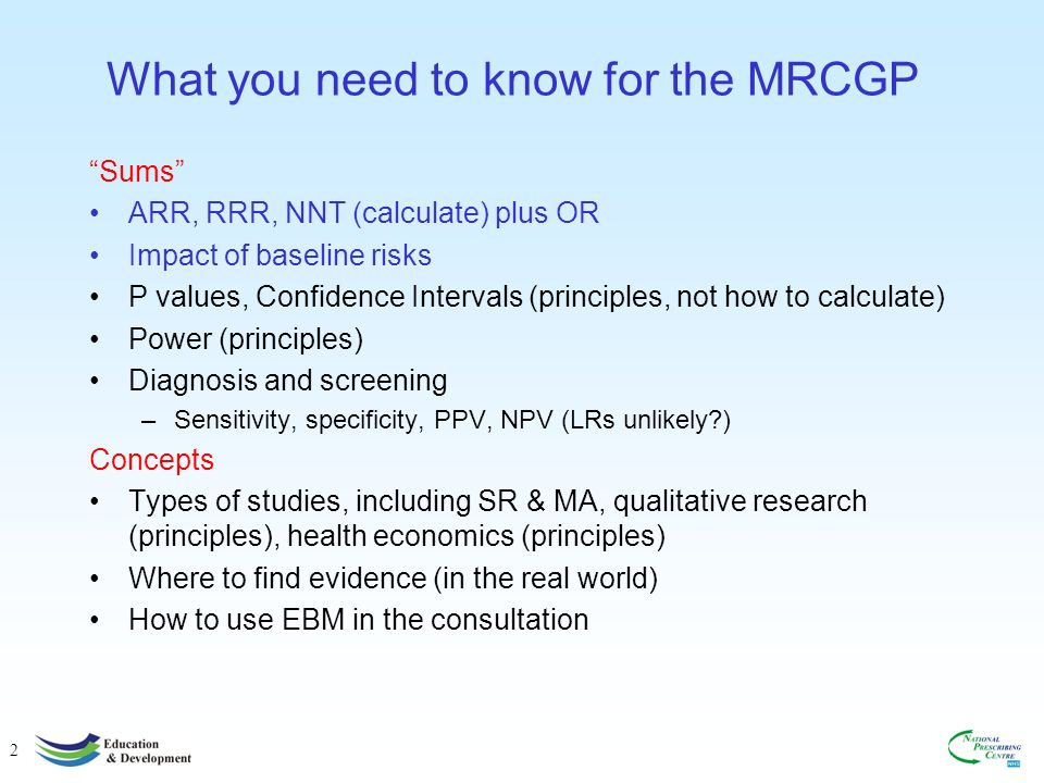 2 What you need to know for the MRCGP Sums ARR, RRR, NNT (calculate) plus OR Impact of baseline risks P values, Confidence Intervals (principles, not how to calculate) Power (principles) Diagnosis and screening –Sensitivity, specificity, PPV, NPV (LRs unlikely?) Concepts Types of studies, including SR & MA, qualitative research (principles), health economics (principles) Where to find evidence (in the real world) How to use EBM in the consultation