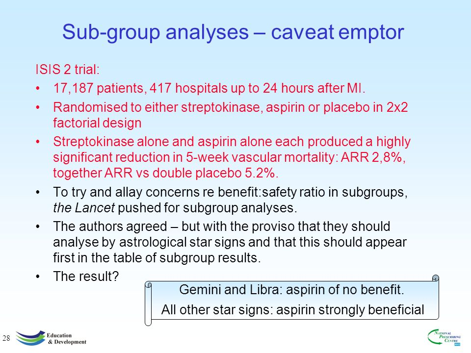 28 Sub-group analyses – caveat emptor ISIS 2 trial: 17,187 patients, 417 hospitals up to 24 hours after MI.