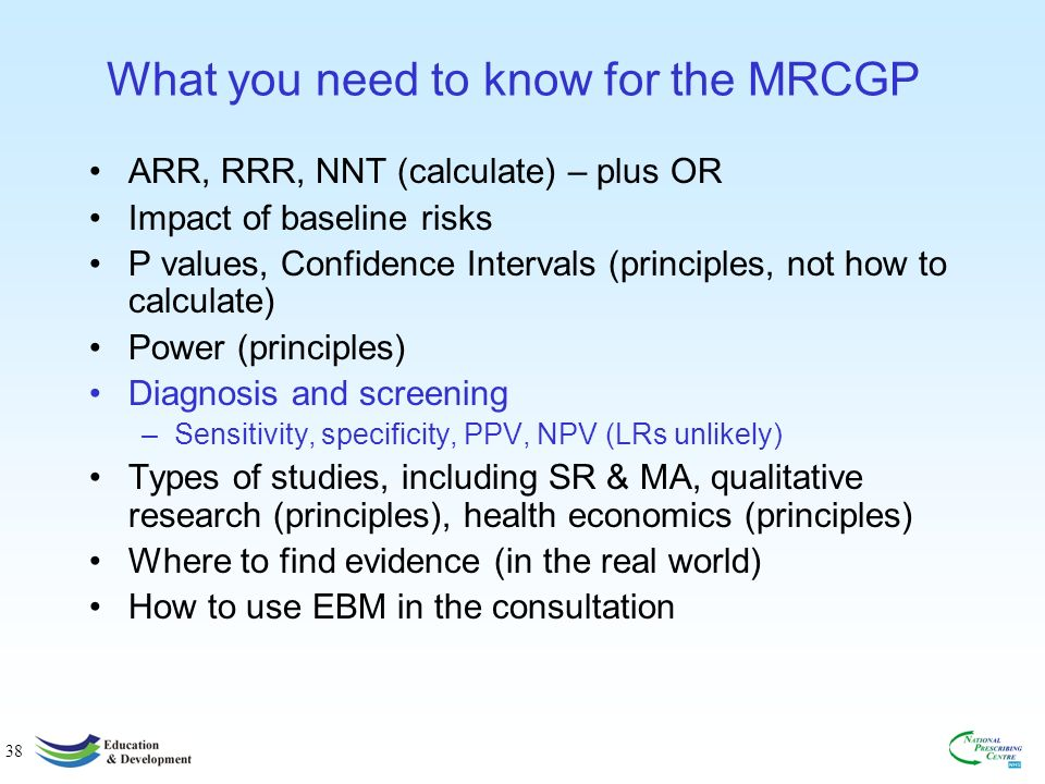 38 What you need to know for the MRCGP ARR, RRR, NNT (calculate) – plus OR Impact of baseline risks P values, Confidence Intervals (principles, not how to calculate) Power (principles) Diagnosis and screening –Sensitivity, specificity, PPV, NPV (LRs unlikely) Types of studies, including SR & MA, qualitative research (principles), health economics (principles) Where to find evidence (in the real world) How to use EBM in the consultation