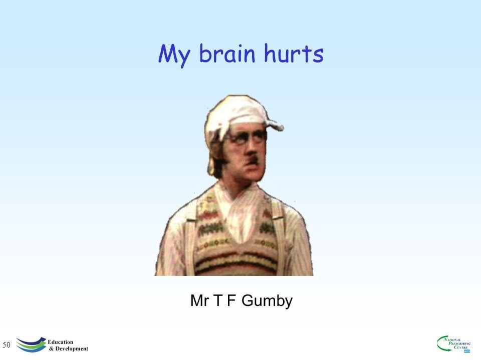 50 My brain hurts Mr T F Gumby