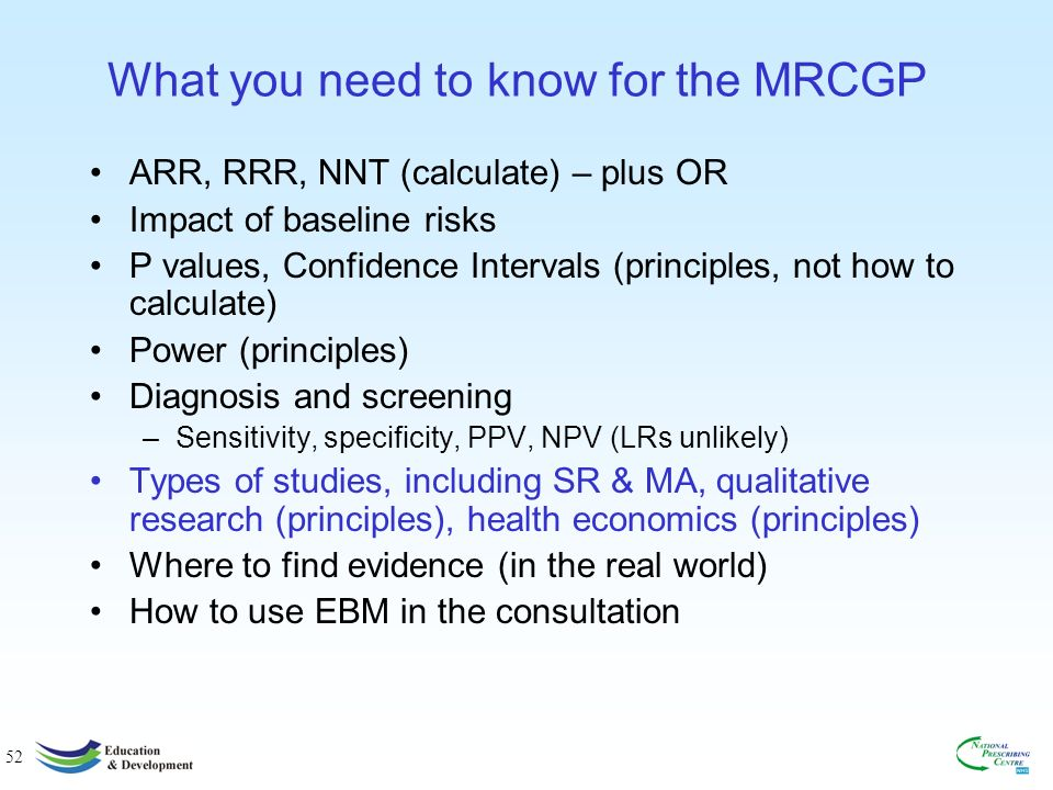 52 What you need to know for the MRCGP ARR, RRR, NNT (calculate) – plus OR Impact of baseline risks P values, Confidence Intervals (principles, not how to calculate) Power (principles) Diagnosis and screening –Sensitivity, specificity, PPV, NPV (LRs unlikely) Types of studies, including SR & MA, qualitative research (principles), health economics (principles) Where to find evidence (in the real world) How to use EBM in the consultation