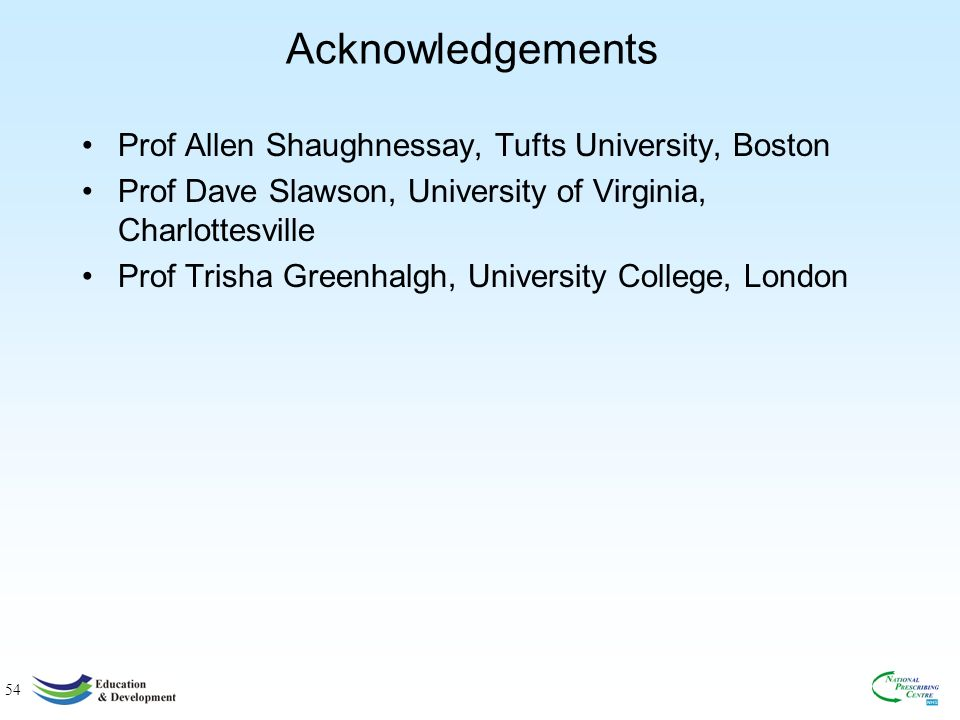 54 Acknowledgements Prof Allen Shaughnessay, Tufts University, Boston Prof Dave Slawson, University of Virginia, Charlottesville Prof Trisha Greenhalgh, University College, London