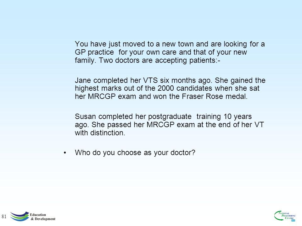 81 You have just moved to a new town and are looking for a GP practice for your own care and that of your new family.