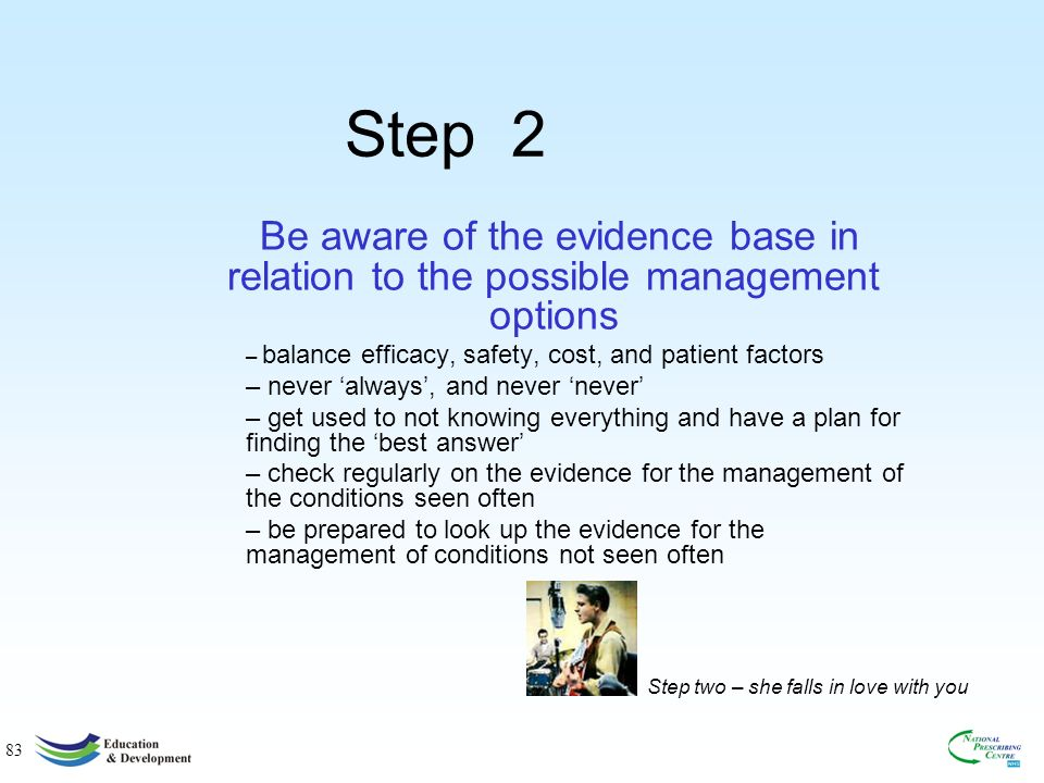83 Step 2 Be aware of the evidence base in relation to the possible management options – balance efficacy, safety, cost, and patient factors – never always, and never never – get used to not knowing everything and have a plan for finding the best answer – check regularly on the evidence for the management of the conditions seen often – be prepared to look up the evidence for the management of conditions not seen often Step two – she falls in love with you