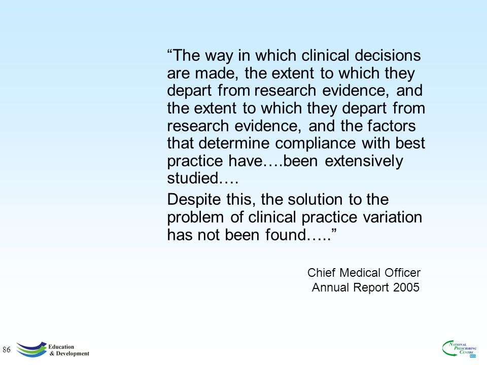 86 Chief Medical Officer Annual Report 2005 The way in which clinical decisions are made, the extent to which they depart from research evidence, and the extent to which they depart from research evidence, and the factors that determine compliance with best practice have….been extensively studied….