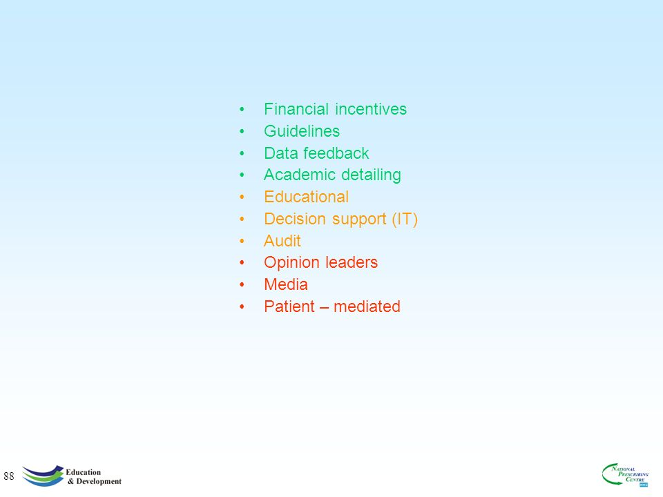 88 Financial incentives Guidelines Data feedback Academic detailing Educational Decision support (IT) Audit Opinion leaders Media Patient – mediated