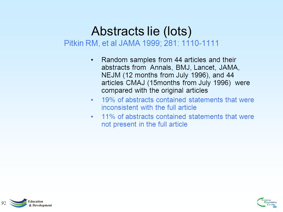 92 Abstracts lie (lots) Pitkin RM, et al JAMA 1999; 281: 1110-1111 Random samples from 44 articles and their abstracts from Annals, BMJ, Lancet, JAMA, NEJM (12 months from July 1996), and 44 articles CMAJ (15months from July 1996) were compared with the original articles 19% of abstracts contained statements that were inconsistent with the full article 11% of abstracts contained statements that were not present in the full article