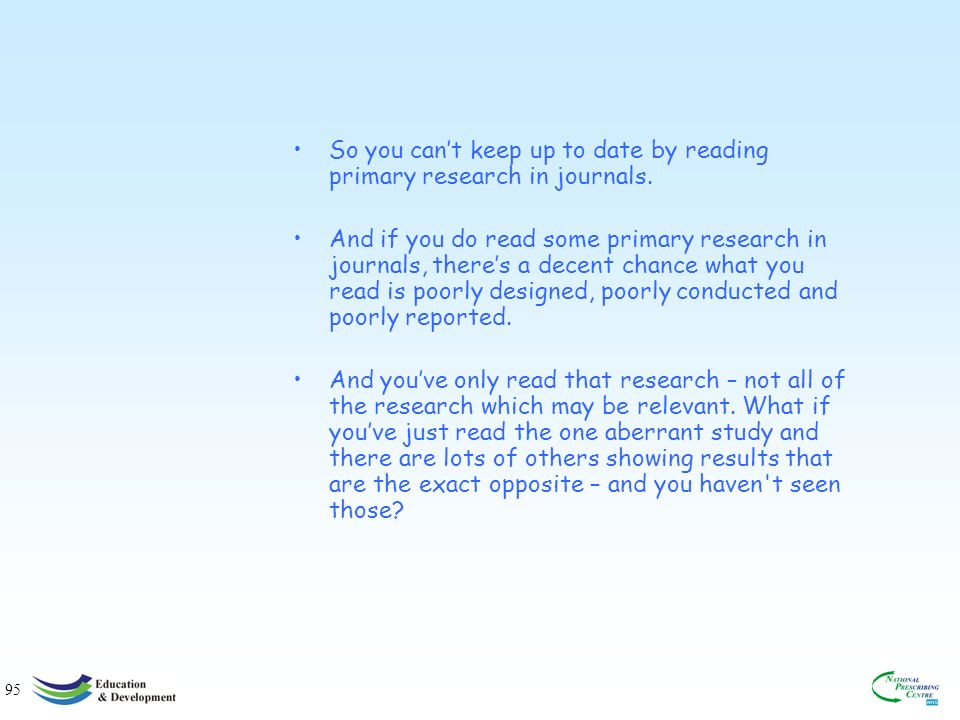 95 So you cant keep up to date by reading primary research in journals.