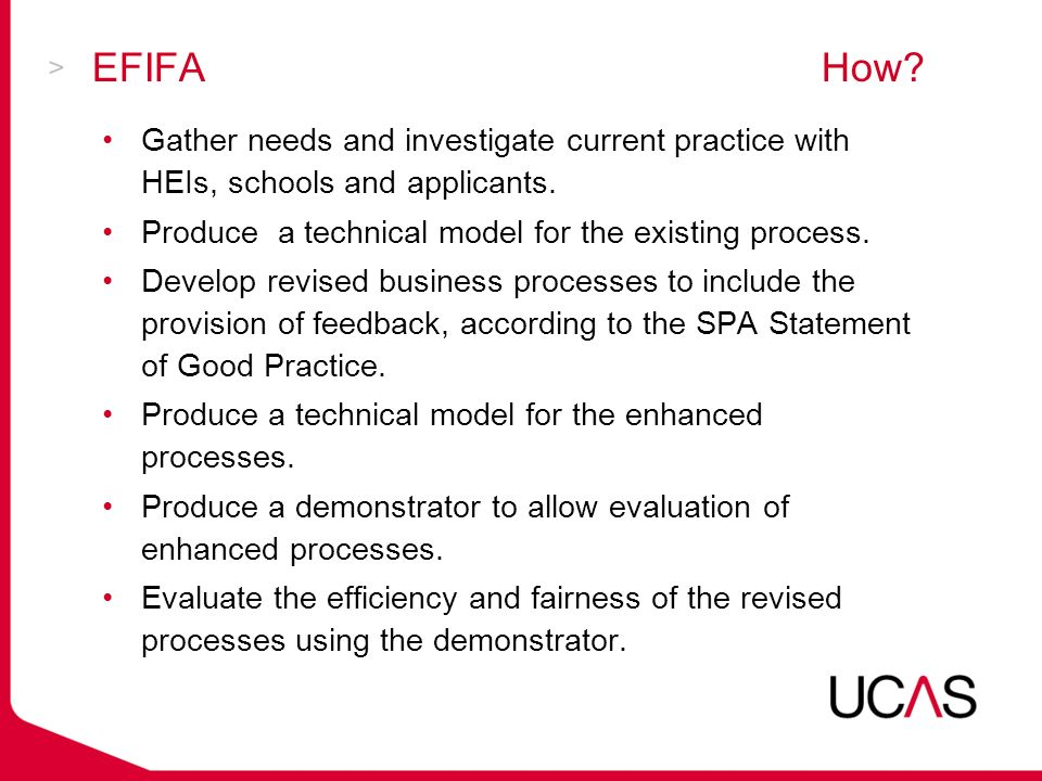 EFIFA Demonstrator http://research.ucas.com/efifa/Index.jsp http://research.ucas.com/efifa/Index.jsp EFIFA project website is at: http://www.efifa.co.uk//http://www.efifa.co.uk// Standardised, predefined responses and individualised responses Institution, Faculty, Course level Multiple predefined responses can be selected Feedback at any stage in the application Encourages good practice Shows an extensible and transferable feedback method
