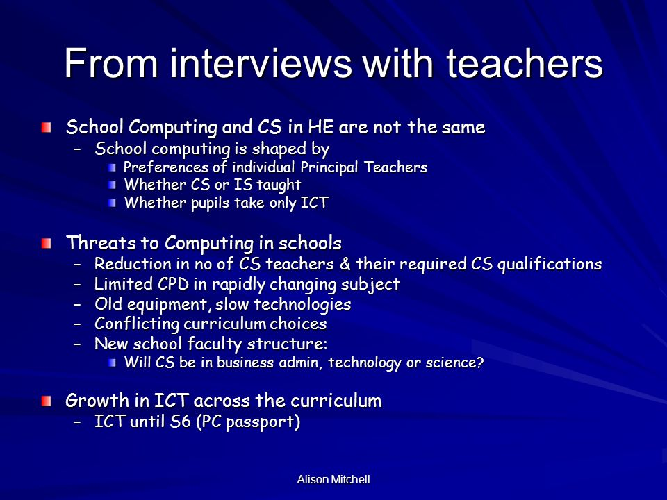 Alison Mitchell Conclusions: Shortage of jobs is not especially widely known & is not the primary cause of declining numbers Jobs in computing are not well understood or well perceived CS applications to HE may suffer from perceived success of ICT in developing personal computing skills in schools Good pupils may see no need to take CS Senior pupils are –aware CS is not ICT –have some idea of skills –are not sure what it is