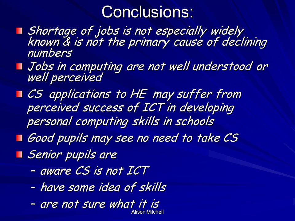 Alison Mitchell Conclusions: The subject has lost its novelty The subject has lost its novelty Pupils think others think CS suffers from geeky image (but not themselves) CS is thought of as too hard Pupils do not really know what it is What they do know makes them think its boring They do have an appreciation of the skills involved Parents, teachers and guidance teachers are key influencers Information in libraries appears satisfactory but pupils do not necessarily read it.