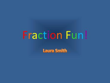 Fraction Fun! Laura Smith.