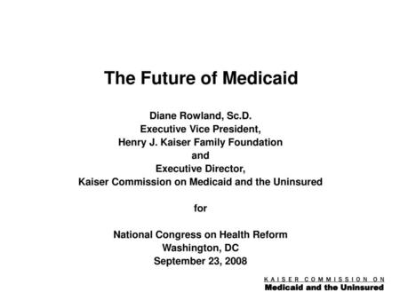 The Future of Medicaid Diane Rowland, Sc.D. Executive Vice President,
