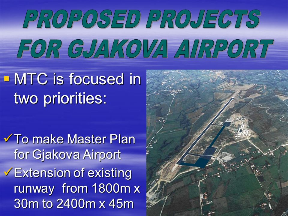 Proposed project # 1 - Master Plan of Gjakova Airport - Ministry of Transport and Communications wants to develop and rise Gjakova Airport as alternative airport of Prishtina Airport, because of fogy which is present in winter season in Pristina Airport Ministry of Transport and Communications wants to develop and rise Gjakova Airport as alternative airport of Prishtina Airport, because of fogy which is present in winter season in Pristina Airport In order to achieve this it is necessary to make a Master Plan for development of Gjakova Airport In order to achieve this it is necessary to make a Master Plan for development of Gjakova Airport Requested value for this project : 500,000.00 Requested value for this project : 500,000.00