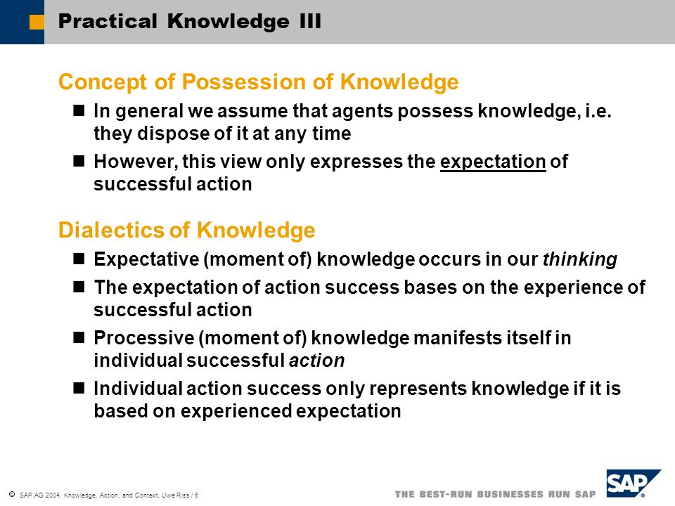 SAP AG 2004, Knowledge, Action, and Context, Uwe Riss / 7 Context Context Dependency via Action Actions are naturally context dependent Knowledge inherits this dependency via its association to action Context Dependency of Knowledge Processive knowledge is directly context dependent via the associated action Expectative knowledge refers to multiple contexts and therefore it is mainly context independent