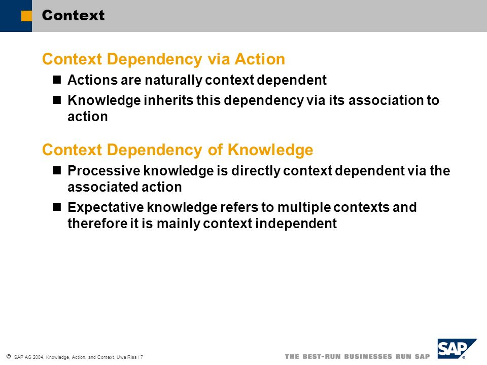 SAP AG 2004, Knowledge, Action, and Context, Uwe Riss / 8 Propositional Knowledge I Ryle: Propositional Knowledge = Know-That … can be related to action Subjective Level Consistency: The reasoning about a proposition leads a result that does not contradict other beliefs Intersubjective Level Consensus: The statement of a proposition is accepted by the communication partners Objective Level Correspondence: Practical application that bases on a proposition is successful